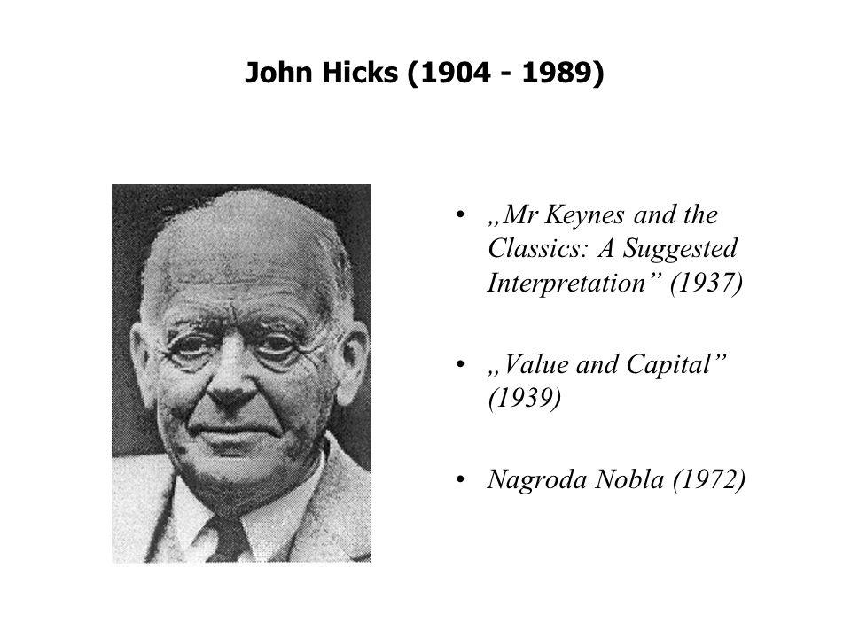 John Hicks (1904 - 1989) Mr Keynes and the Classics: A Suggested Interpretation (1937) Value and Capital (1939) Nagroda Nobla (1972)