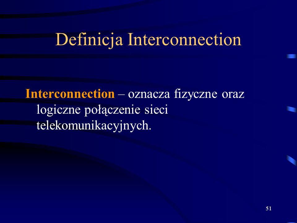 51 Definicja Interconnection Interconnection – oznacza fizyczne oraz logiczne połączenie sieci telekomunikacyjnych.