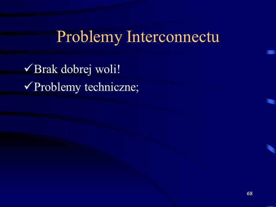 68 Problemy Interconnectu Brak dobrej woli! Problemy techniczne;