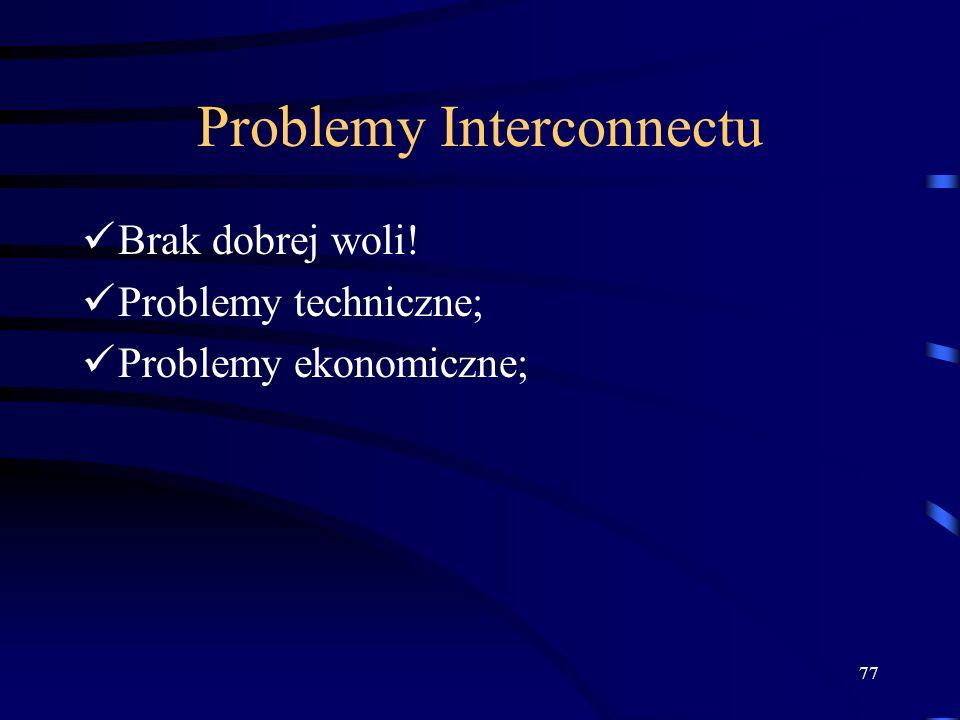 77 Problemy Interconnectu Brak dobrej woli! Problemy techniczne; Problemy ekonomiczne;