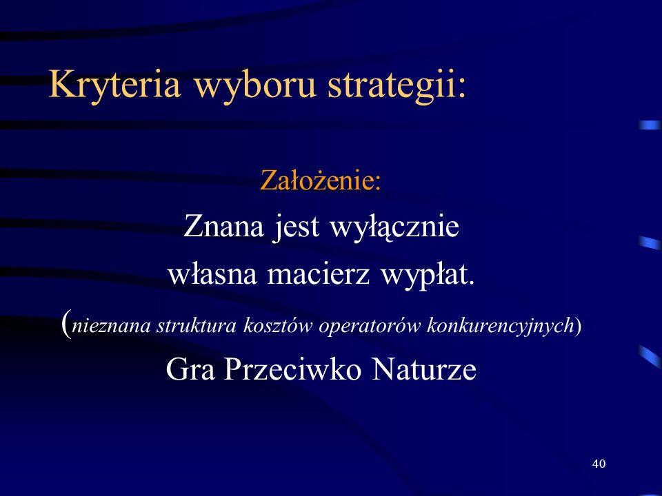 40 Kryteria wyboru strategii: Założenie: Znana jest wyłącznie własna macierz wypłat. ( nieznana struktura kosztów operatorów konkurencyjnych) Gra Prze