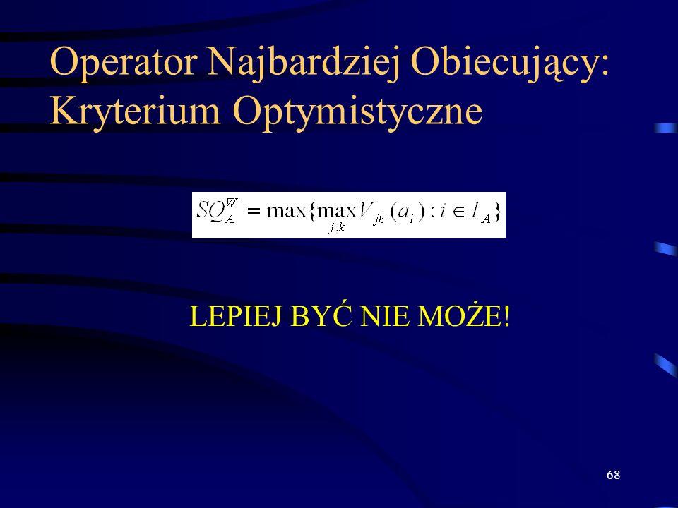 68 Operator Najbardziej Obiecujący: Kryterium Optymistyczne LEPIEJ BYĆ NIE MOŻE!