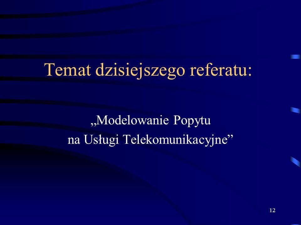 12 Temat dzisiejszego referatu: Modelowanie Popytu na Usługi Telekomunikacyjne