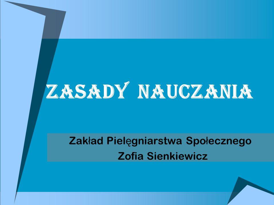 Zasady nauczania Zak ł ad Piel ę gniarstwa Spo ł ecznego Zofia Sienkiewicz