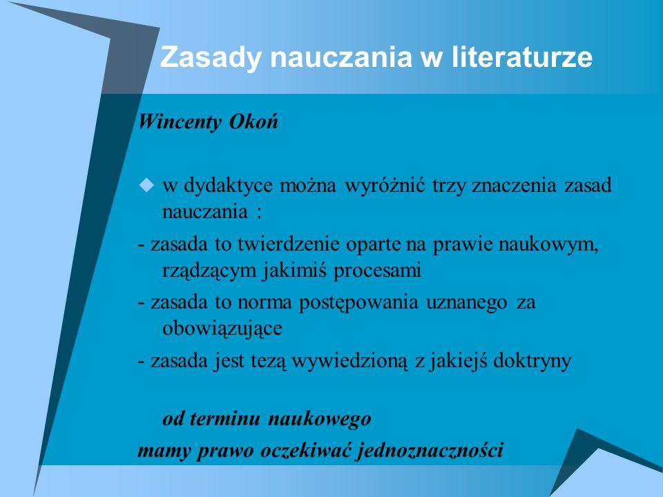 Zasady nauczania w literaturze Wincenty Okoń w dydaktyce można wyróżnić trzy znaczenia zasad nauczania : - zasada to twierdzenie oparte na prawie nauk