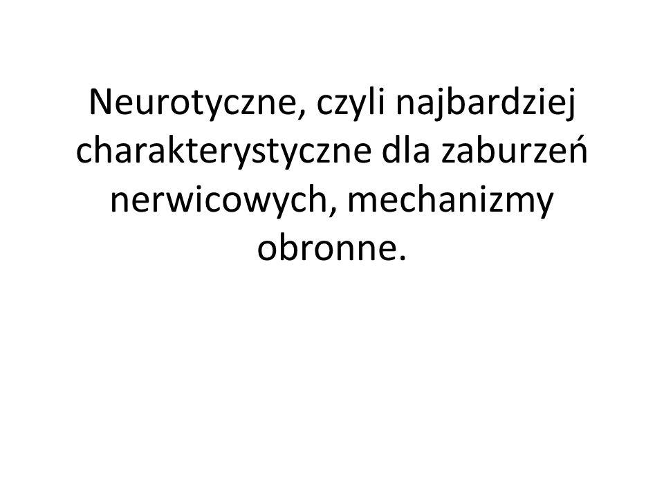 Neurotyczne, czyli najbardziej charakterystyczne dla zaburzeń nerwicowych, mechanizmy obronne.