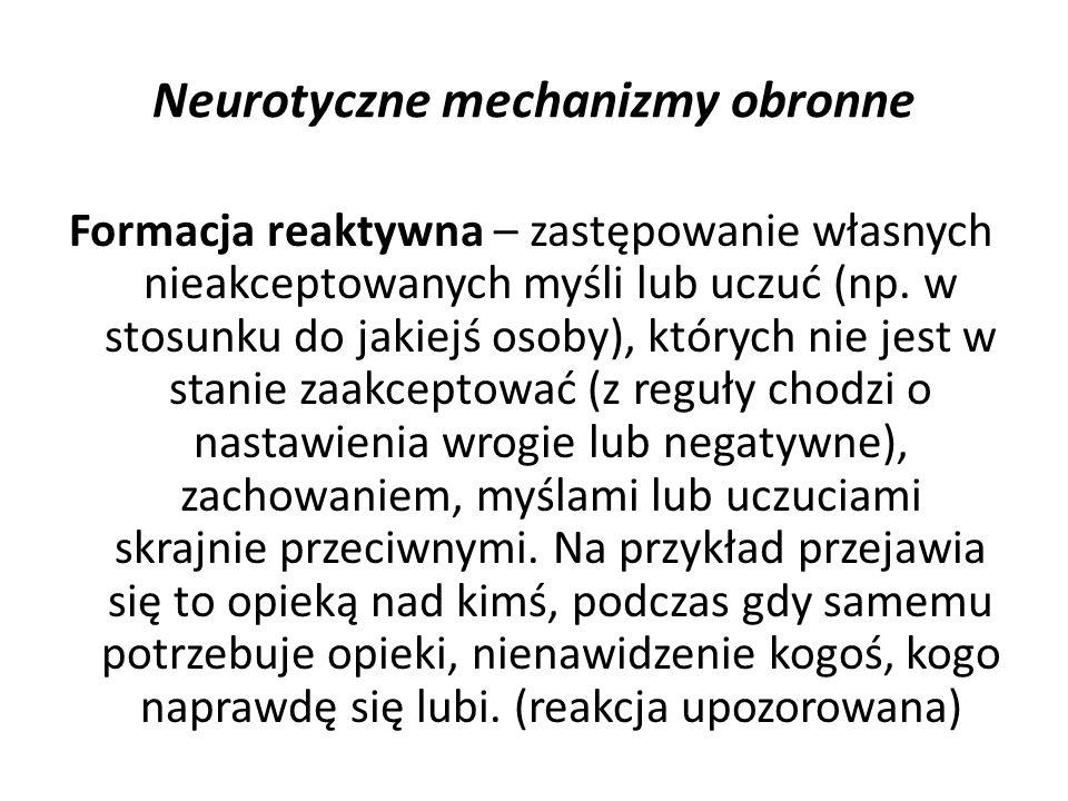Neurotyczne mechanizmy obronne Formacja reaktywna – zastępowanie własnych nieakceptowanych myśli lub uczuć (np. w stosunku do jakiejś osoby), których