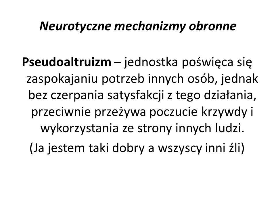 Neurotyczne mechanizmy obronne Pseudoaltruizm – jednostka poświęca się zaspokajaniu potrzeb innych osób, jednak bez czerpania satysfakcji z tego dział
