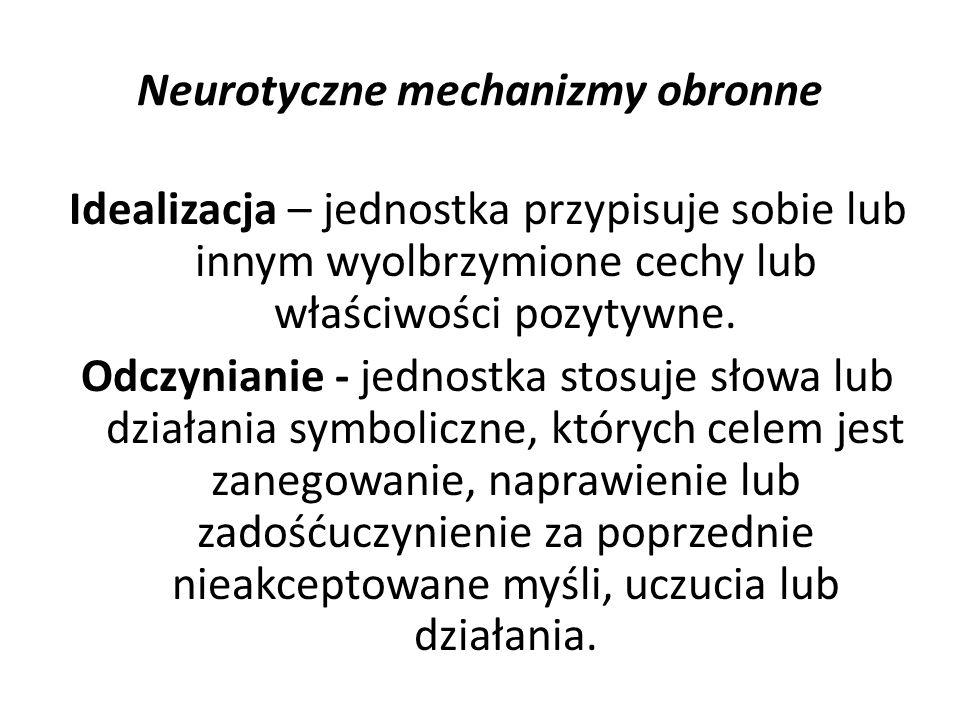 Neurotyczne mechanizmy obronne Idealizacja – jednostka przypisuje sobie lub innym wyolbrzymione cechy lub właściwości pozytywne. Odczynianie - jednost