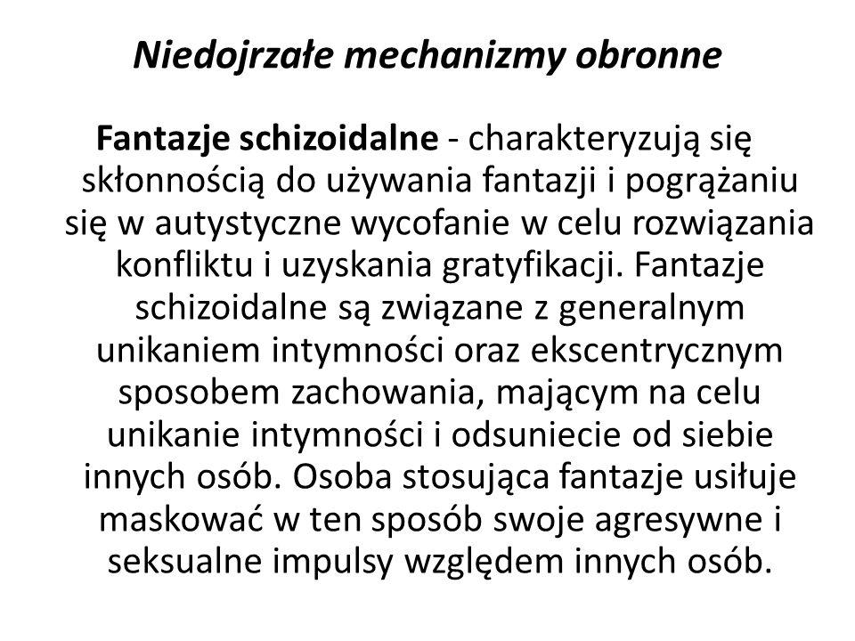 Niedojrzałe mechanizmy obronne Fantazje schizoidalne - charakteryzują się skłonnością do używania fantazji i pogrążaniu się w autystyczne wycofanie w