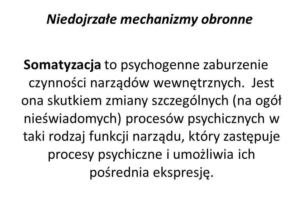 Niedojrzałe mechanizmy obronne Somatyzacja to psychogenne zaburzenie czynności narządów wewnętrznych. Jest ona skutkiem zmiany szczególnych (na ogół n