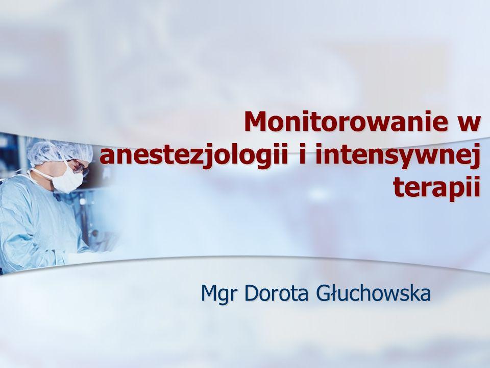 Monitorowanie w anestezjologii i intensywnej terapii Mgr Dorota Głuchowska