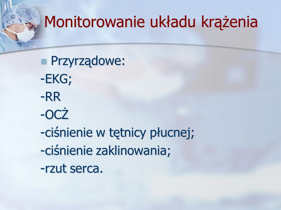 Monitorowanie układu krążenia Przyrządowe: Przyrządowe:-EKG;-RR-OCŻ -ciśnienie w tętnicy płucnej; -ciśnienie zaklinowania; -rzut serca.