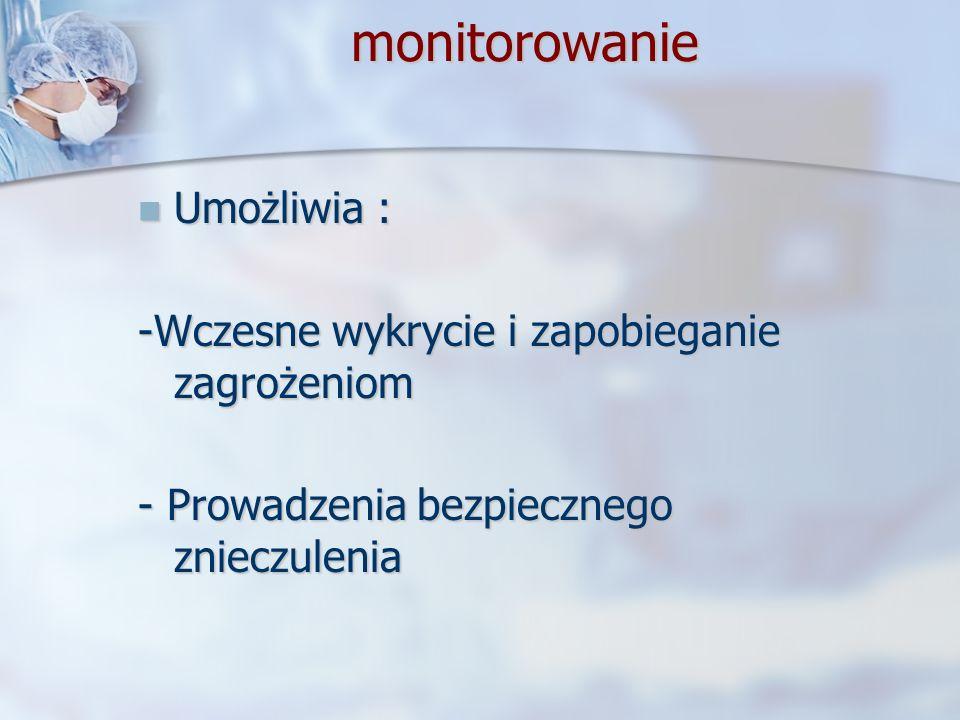monitorowanie monitorowanie Umożliwia : Umożliwia : -Wczesne wykrycie i zapobieganie zagrożeniom - Prowadzenia bezpiecznego znieczulenia
