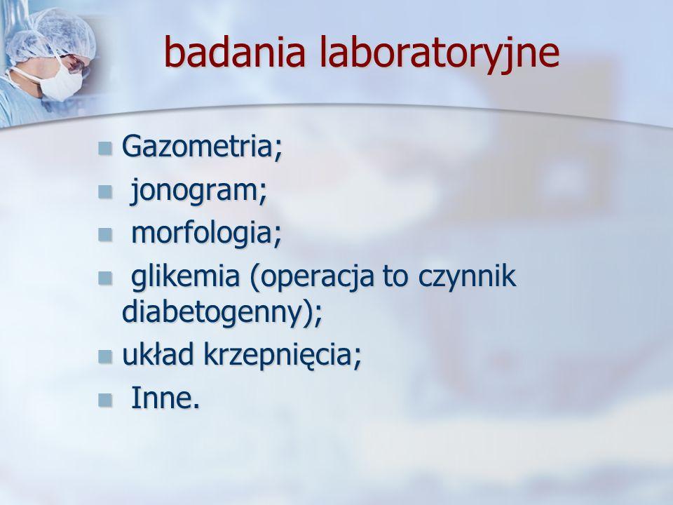 badania laboratoryjne Gazometria; Gazometria; jonogram; jonogram; morfologia; morfologia; glikemia (operacja to czynnik diabetogenny); glikemia (opera
