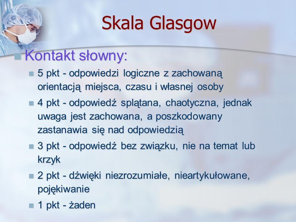 Skala Glasgow Kontakt słowny: Kontakt słowny: 5 pkt - odpowiedzi logiczne z zachowaną orientacją miejsca, czasu i własnej osoby 5 pkt - odpowiedzi log