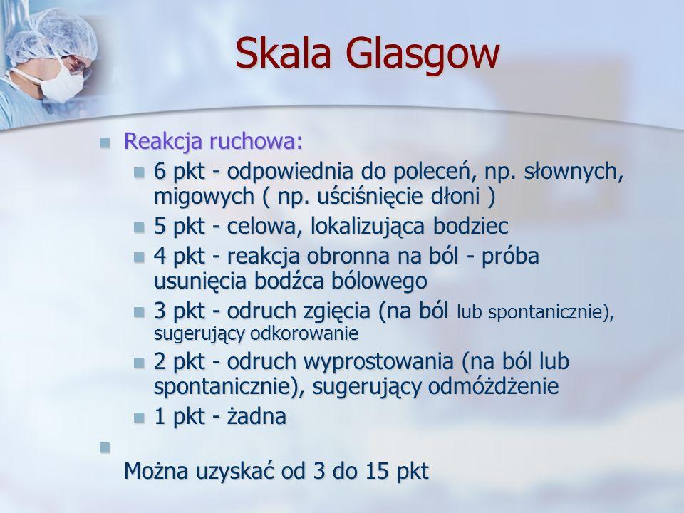 Skala Glasgow Reakcja ruchowa: Reakcja ruchowa: 6 pkt - odpowiednia do poleceń, np. słownych, migowych ( np. uściśnięcie dłoni ) 6 pkt - odpowiednia d