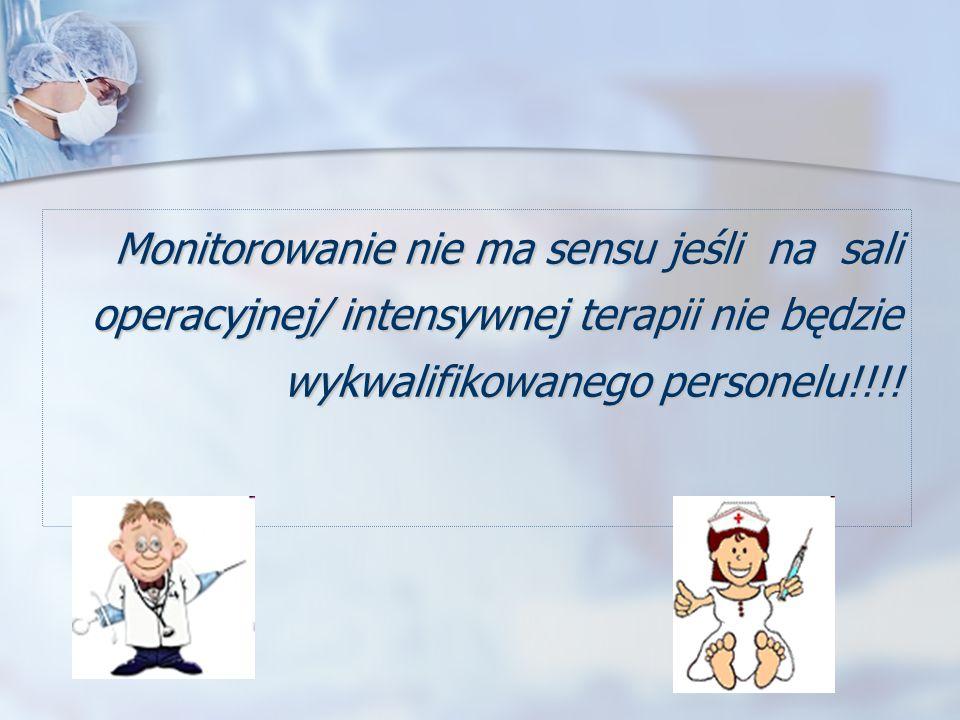 Monitorowanie nie ma sensu jeśli na sali operacyjnej/ intensywnej terapii nie będzie wykwalifikowanego personelu!!!! Monitorowanie nie ma sensu jeśli