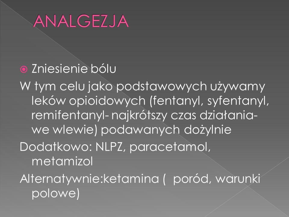 Zniesienie bólu W tym celu jako podstawowych używamy leków opioidowych (fentanyl, syfentanyl, remifentanyl- najkrótszy czas działania- we wlewie) podawanych dożylnie Dodatkowo: NLPZ, paracetamol, metamizol Alternatywnie:ketamina ( poród, warunki polowe)