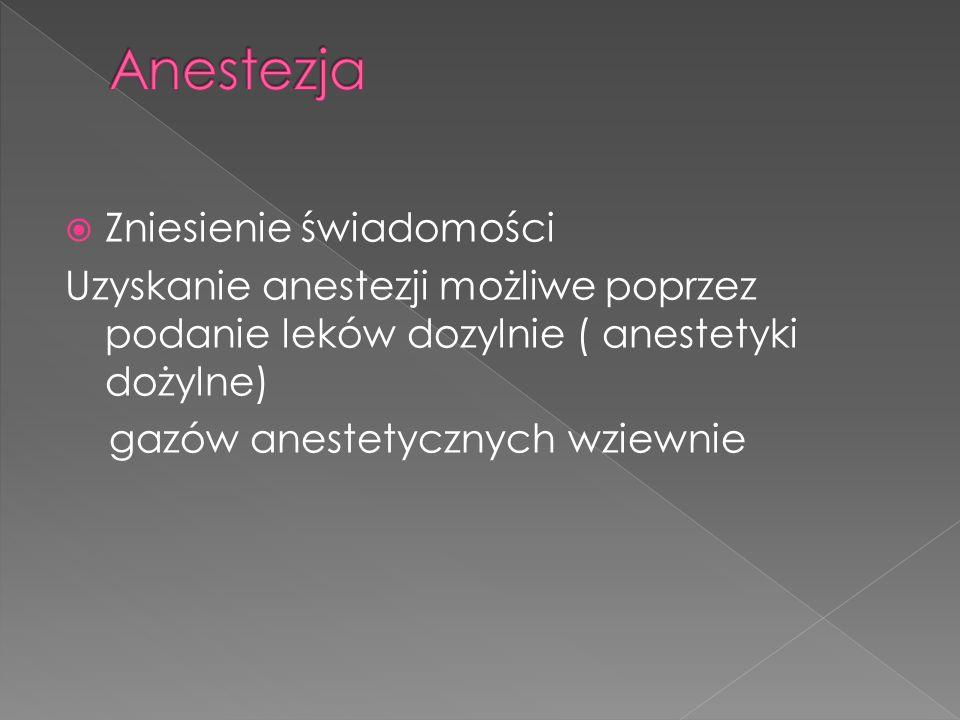 Zniesienie świadomości Uzyskanie anestezji możliwe poprzez podanie leków dozylnie ( anestetyki dożylne) gazów anestetycznych wziewnie