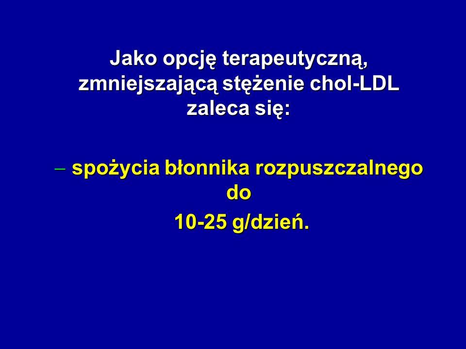 Jako opcję terapeutyczną, zmniejszającą stężenie chol-LDL zaleca się: spożycia błonnika rozpuszczalnego do spożycia błonnika rozpuszczalnego do 10-25