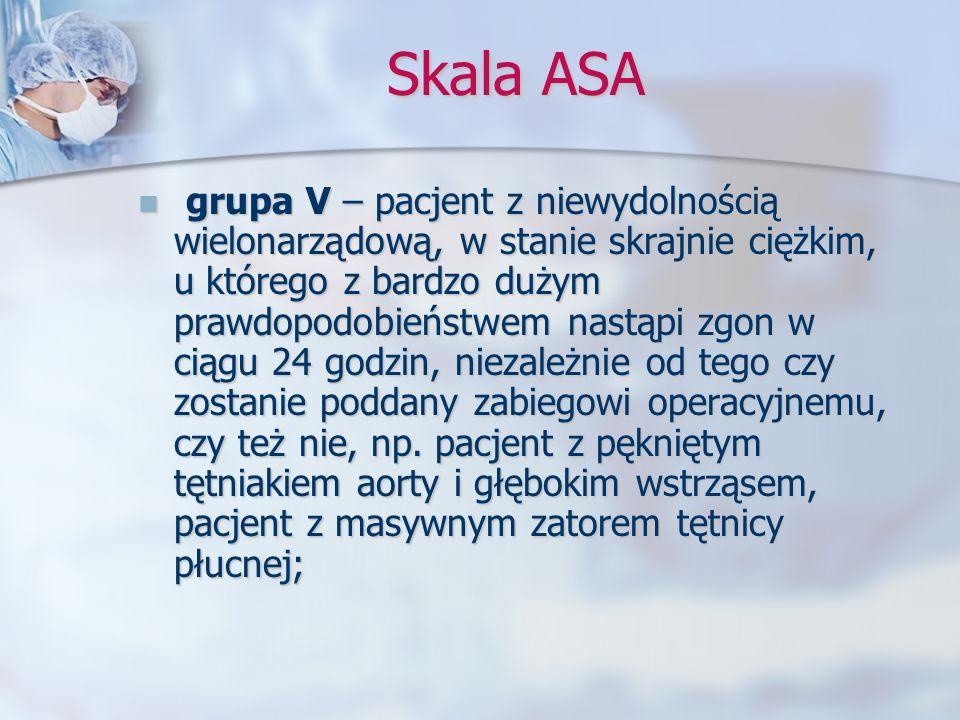 Skala ASA grupa V – pacjent z niewydolnością wielonarządową, w stanie skrajnie ciężkim, u którego z bardzo dużym prawdopodobieństwem nastąpi zgon w ci