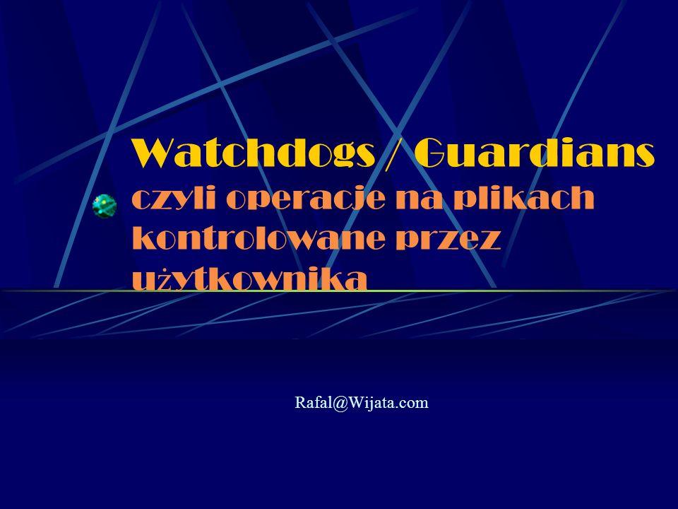 Watchdogs / Guardians czyli operacje na plikach kontrolowane przez u ż ytkownika Rafal@Wijata.com