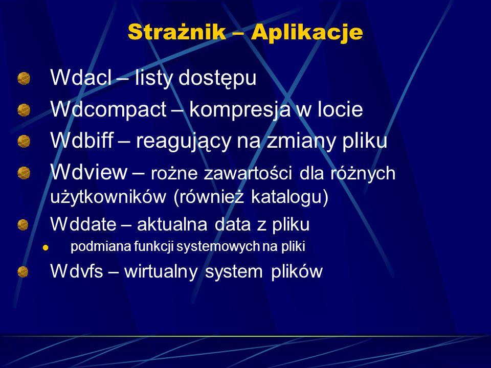 Strażnik – Aplikacje Wdacl – listy dostępu Wdcompact – kompresja w locie Wdbiff – reagujący na zmiany pliku Wdview – rożne zawartości dla różnych użytkowników (również katalogu) Wddate – aktualna data z pliku podmiana funkcji systemowych na pliki Wdvfs – wirtualny system plików