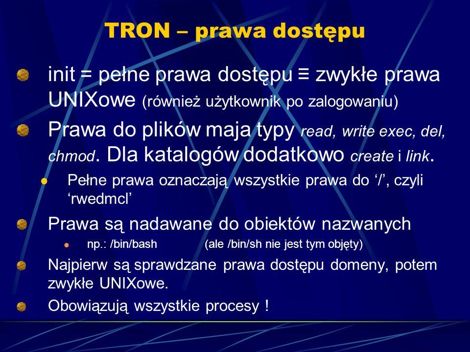 TRON – prawa dostępu init = pełne prawa dostępu zwykłe prawa UNIXowe (również użytkownik po zalogowaniu) Prawa do plików maja typy read, write exec, del, chmod.