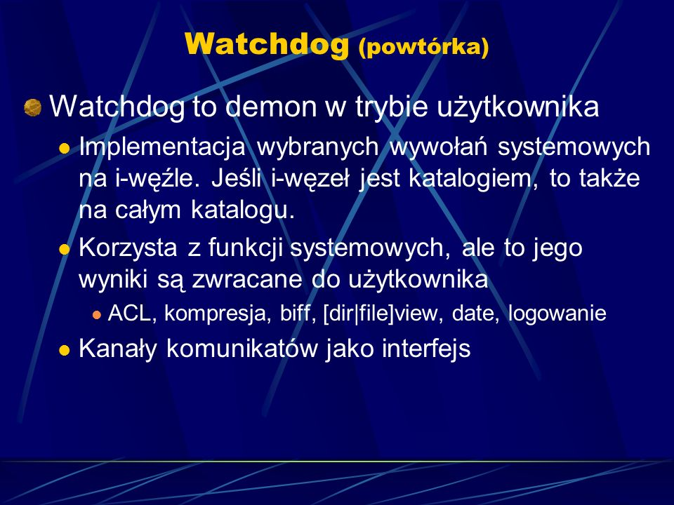 Watchdog (powtórka) Watchdog to demon w trybie użytkownika Implementacja wybranych wywołań systemowych na i-węźle.