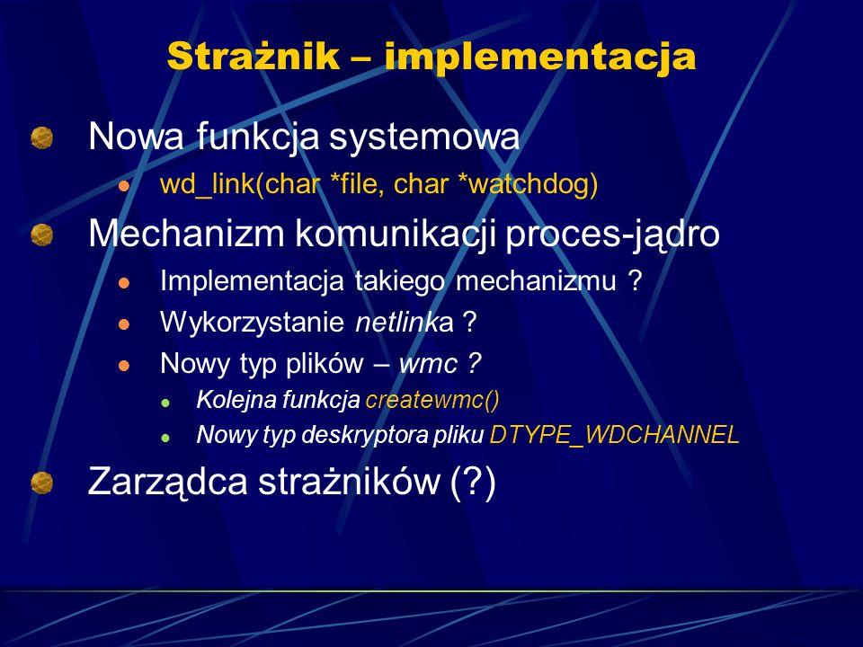 Strażnik – implementacja Nowa funkcja systemowa wd_link(char *file, char *watchdog) Mechanizm komunikacji proces-jądro Implementacja takiego mechanizmu .