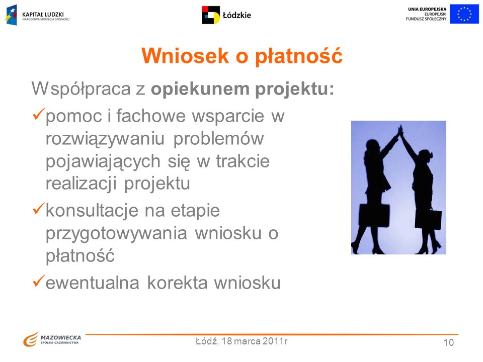 Wniosek o płatność Łódź, 18 marca 2011r 10 Współpraca z opiekunem projektu: pomoc i fachowe wsparcie w rozwiązywaniu problemów pojawiających się w tra