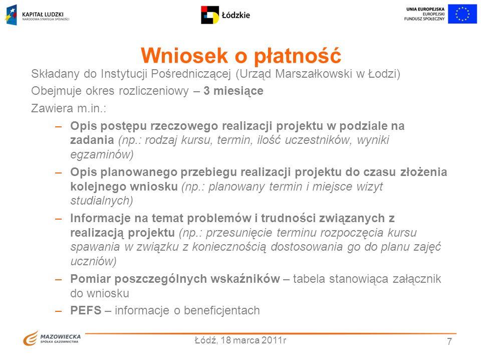 Wniosek o płatność Łódź, 18 marca 2011r 7 Składany do Instytucji Pośredniczącej (Urząd Marszałkowski w Łodzi) Obejmuje okres rozliczeniowy – 3 miesiąc