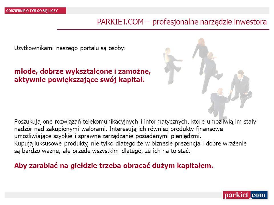 CODZIENNIE O TYM CO SIĘ LICZY PARKIET.COM – profil użytkownika 74% użytkowników jest w wieku najwyższej aktywności zawodowej (25-54 lata) 78% ma wykształcenie wyższe 75% użytkowników to osoby decyzyjne i opiniotwórcze (dyrektorzy, specjaliści, technicy, właściciele prywatnych firm) * źródło: MillwardBrown SMG/KRC: NetTrack; Fale: Czer 2007- Lis 2008