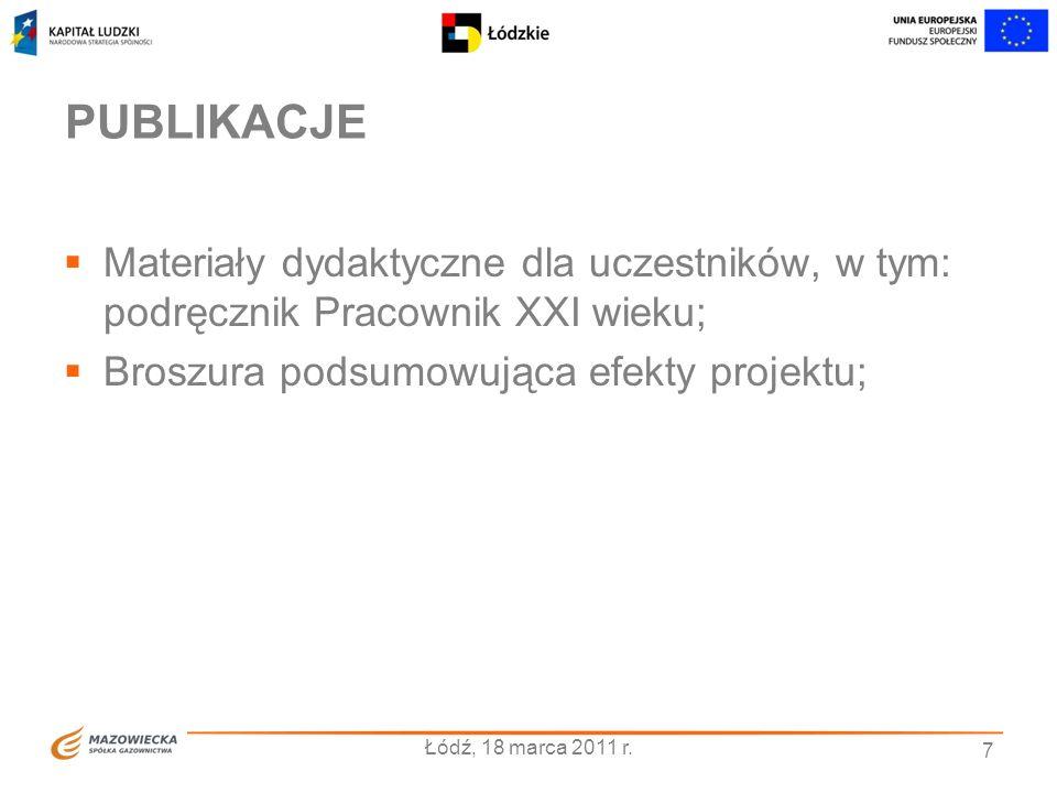 PUBLIKACJE Materiały dydaktyczne dla uczestników, w tym: podręcznik Pracownik XXI wieku; Broszura podsumowująca efekty projektu; 7 Łódź, 18 marca 2011 r.