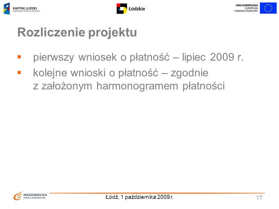 Łódź, 1 października 2009 r. 17 Rozliczenie projektu pierwszy wniosek o płatność – lipiec 2009 r. kolejne wnioski o płatność – zgodnie z założonym har