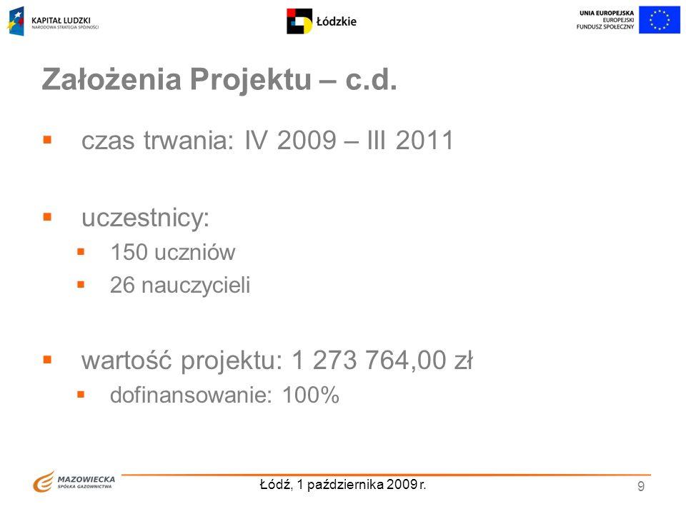 Łódź, 1 października 2009 r. 9 Założenia Projektu – c.d. czas trwania: IV 2009 – III 2011 uczestnicy: 150 uczniów 26 nauczycieli wartość projektu: 1 2