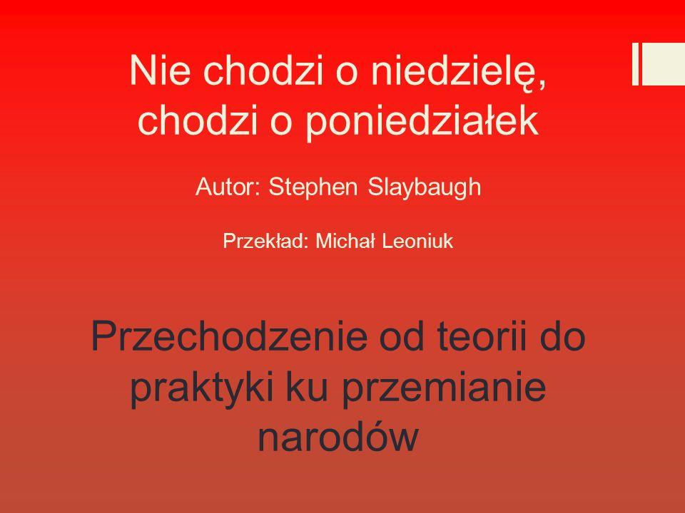 Nie chodzi o niedzielę, chodzi o poniedziałek Autor: Stephen Slaybaugh Przekład: Michał Leoniuk Przechodzenie od teorii do praktyki ku przemianie narodów