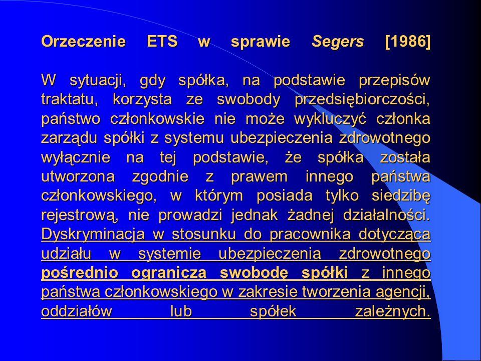Orzeczenie ETS w sprawie Segers [1986] W sytuacji, gdy spółka, na podstawie przepisów traktatu, korzysta ze swobody przedsiębiorczości, państwo członk