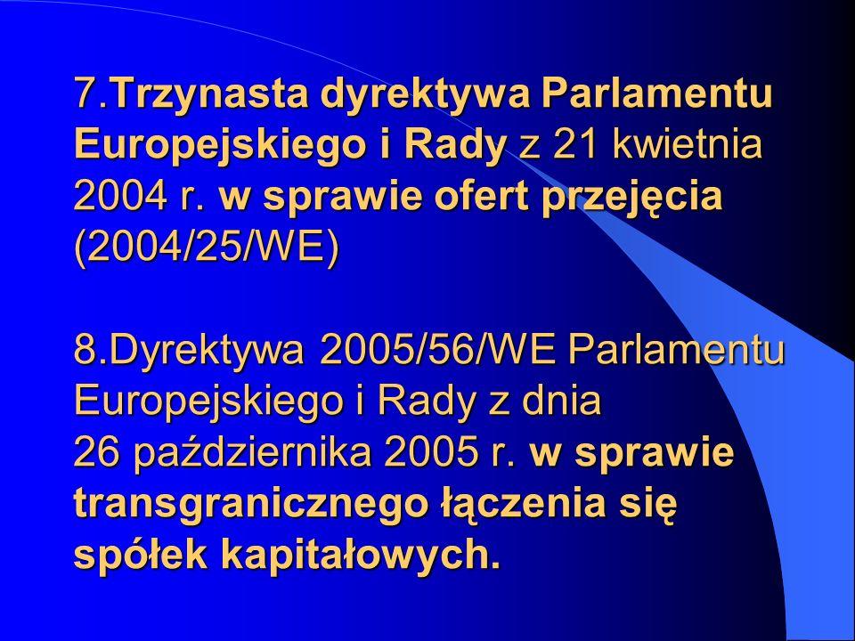 7.Trzynasta dyrektywa Parlamentu Europejskiego i Rady z 21 kwietnia 2004 r. w sprawie ofert przejęcia (2004/25/WE) 8.Dyrektywa 2005/56/WE Parlamentu E