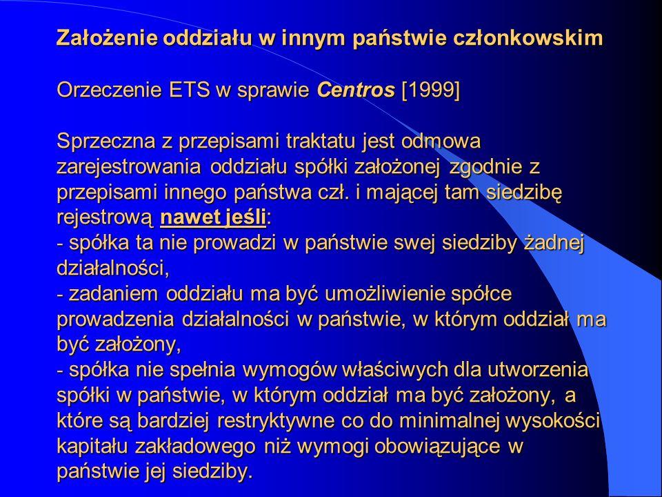 Założenie oddziału w innym państwie członkowskim Orzeczenie ETS w sprawie Centros [1999] Sprzeczna z przepisami traktatu jest odmowa zarejestrowania o