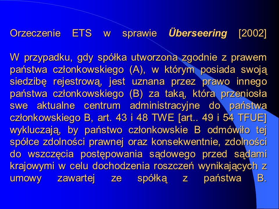 Orzeczenie ETS w sprawie Überseering [2002] W przypadku, gdy spółka utworzona zgodnie z prawem państwa członkowskiego (A), w którym posiada swoją sied