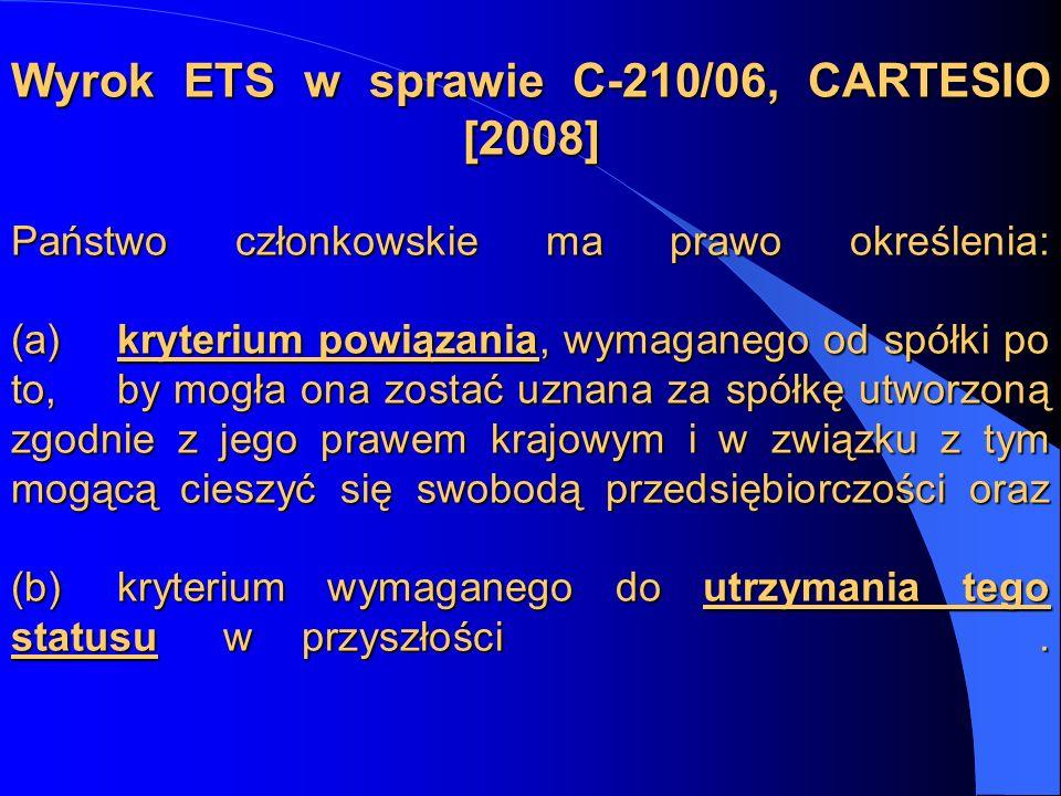 Wyrok ETS w sprawie C-210/06, CARTESIO [2008] Państwo członkowskie ma prawo określenia: (a) kryterium powiązania, wymaganego od spółki po to, by mogła