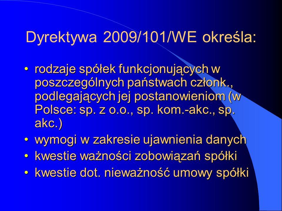 Dyrektywa 2009/101/WE określa: rodzaje spółek funkcjonujących w poszczególnych państwach członk., podlegających jej postanowieniom (w Polsce: sp. z o.