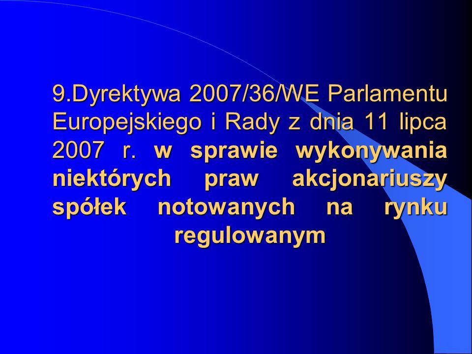 9.Dyrektywa 2007/36/WE Parlamentu Europejskiego i Rady z dnia 11 lipca 2007 r. w sprawie wykonywania niektórych praw akcjonariuszy spółek notowanych n