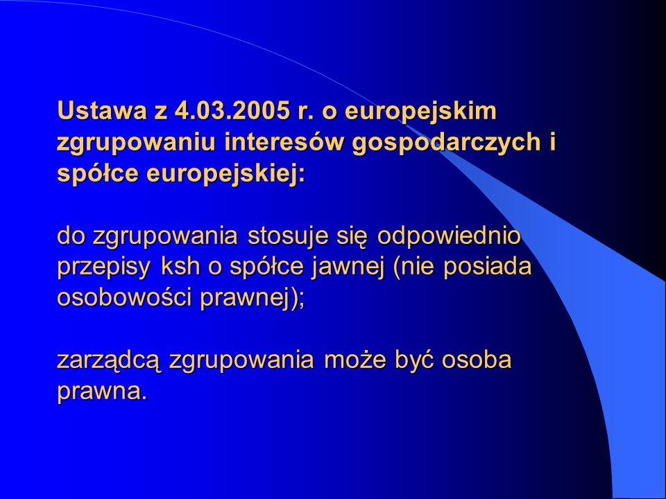 Ustawa z 4.03.2005 r. o europejskim zgrupowaniu interesów gospodarczych i spółce europejskiej: do zgrupowania stosuje się odpowiednio przepisy ksh o s