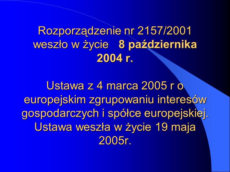 Rozporządzenie nr 2157/2001 weszło w życie 8 października 2004 r. Ustawa z 4 marca 2005 r o europejskim zgrupowaniu interesów gospodarczych i spółce e