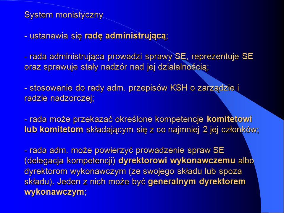 System monistyczny - ustanawia się radę administrującą; - rada administrująca prowadzi sprawy SE, reprezentuje SE oraz sprawuje stały nadzór nad jej d