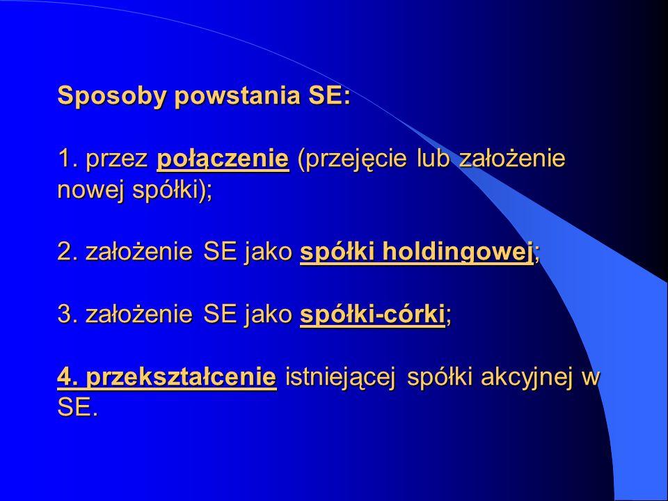 Sposoby powstania SE: 1. przez połączenie (przejęcie lub założenie nowej spółki); 2. założenie SE jako spółki holdingowej; 3. założenie SE jako spółki