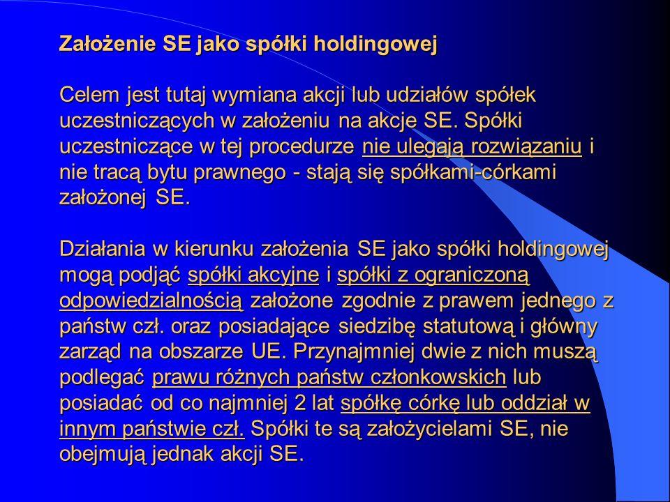 Założenie SE jako spółki holdingowej Celem jest tutaj wymiana akcji lub udziałów spółek uczestniczących w założeniu na akcje SE. Spółki uczestniczące